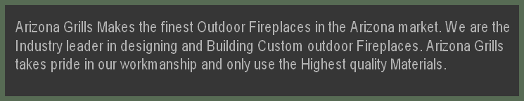 Arizona Grills Makes the finest Outdoor Fireplaces in the Arizona market. We are the  Industry leader in designing and Building Custom outdoor Fireplaces. Arizona Grills  takes pride in our workmanship and only use the Highest quality Materials.
